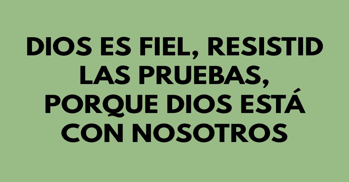 Dios es fiel, resistid las pruebas, porque Dios está con nosotros