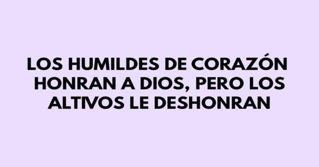 Los humildes de corazón honran a Dios, pero los altivos le deshonran