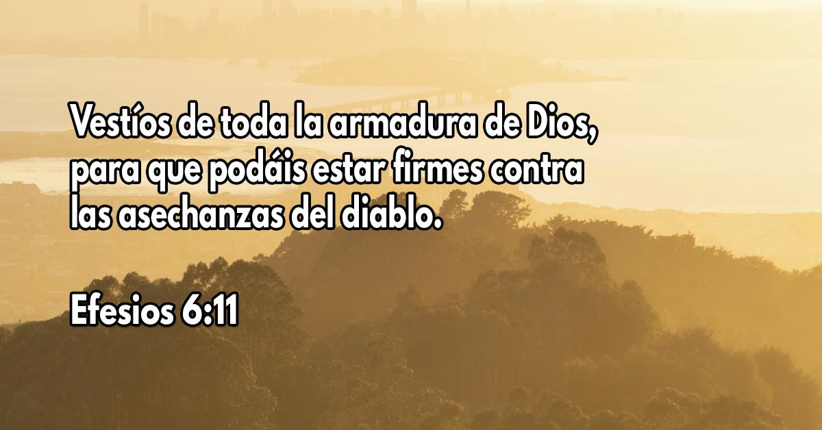 Vestíos de toda la armadura de Dios, para que podáis estar firmes contra las asechanzas del diablo