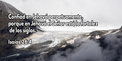 Confiad en Jehová perpetuamente, porque en Jehová el Señor está la fortaleza de los siglos