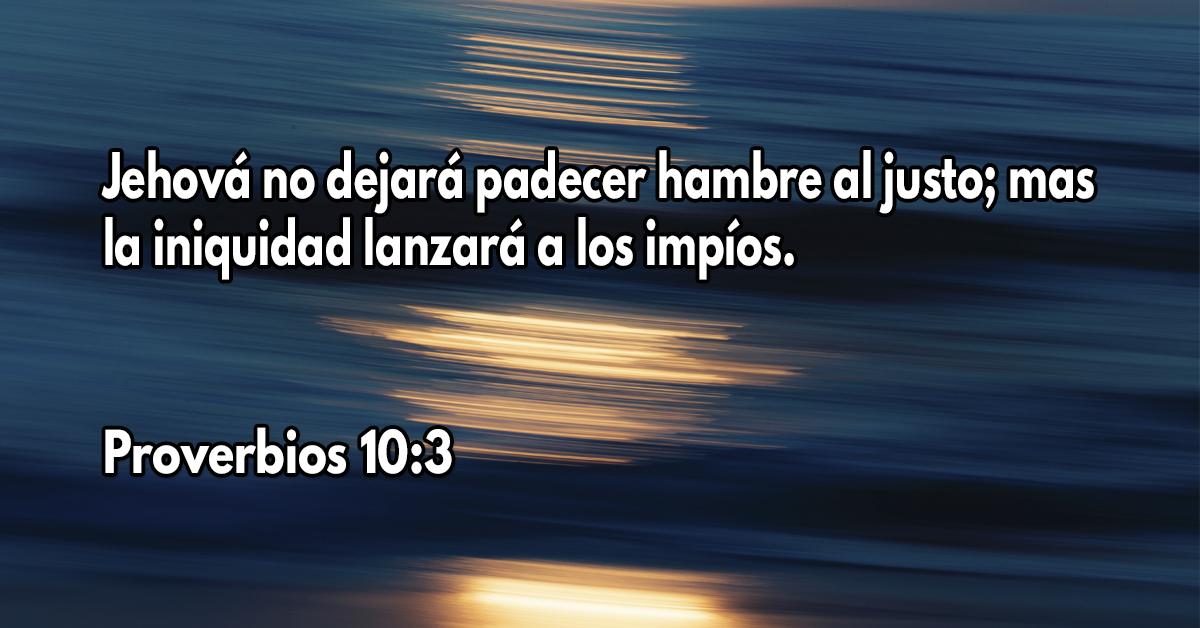 Jehová no dejará padecer hambre al justo; Mas la iniquidad lanzará a los impíos