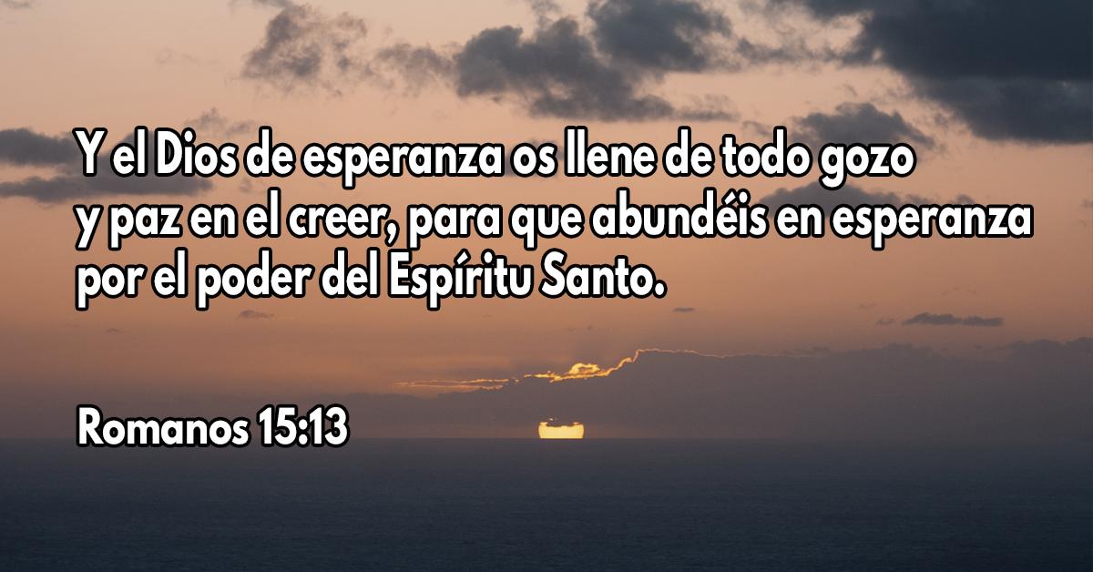 Y el Dios de esperanza os llene de todo gozo y paz en el creer, para que abundéis en esperanza por el poder del Espíritu Santo