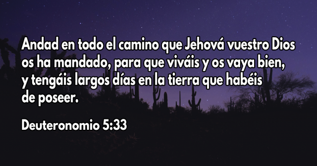 Andad en todo el camino que Jehová vuestro Dios os ha mandado, para que viváis y os vaya bien, y tengáis largos días en la tierra que habéis de poseer